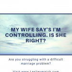 My Wife Say's I'm Controlling. Is She Right?