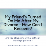 My Friend's Turned On Me After My Divorce – How Can I Recover?