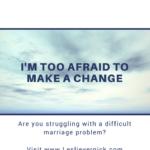 I'm Too Afraid to Make a Change