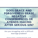 Does Grace and Forgiveness Erase Negative Consequences or Amends Making after Serious Sin?