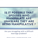 Is It Possible That Spouses Who Manipulate Are Unaware They Are Being Manipulative ?