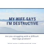 My Wife Says I'm Destructive